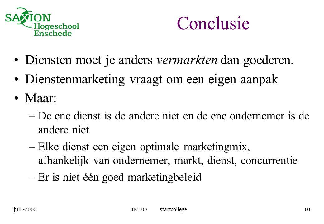 juli -2008IMEO startcollege10 Conclusie •Diensten moet je anders vermarkten dan goederen. •Dienstenmarketing vraagt om een eigen aanpak •Maar: –De ene