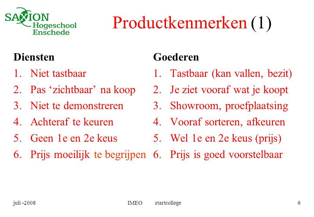 juli -2008IMEO startcollege6 Productkenmerken (1) Diensten 1.Niet tastbaar 2.Pas 'zichtbaar' na koop 3.Niet te demonstreren 4.Achteraf te keuren 5.Gee