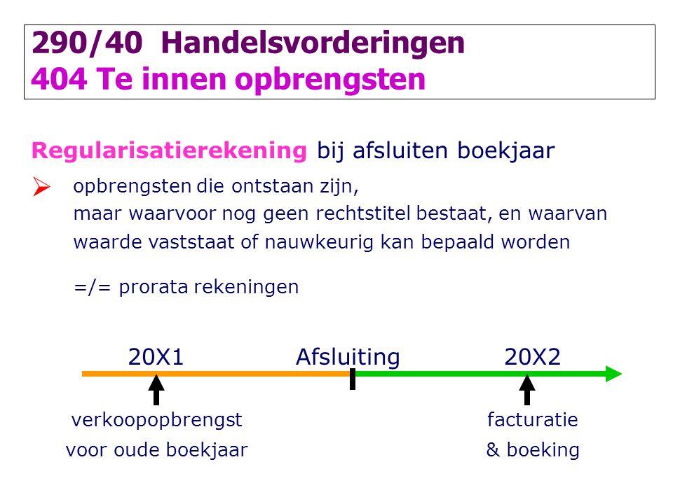 290/40 Handelsvorderingen 404 Te innen opbrengsten Regularisatierekening bij afsluiten boekjaar  opbrengsten die ontstaan zijn, maar waarvoor nog gee