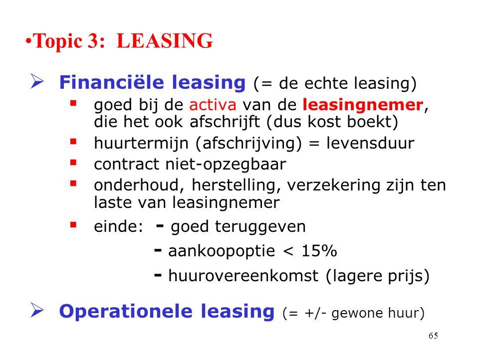 65  Financiële leasing (= de echte leasing)  goed bij de activa van de leasingnemer, die het ook afschrijft (dus kost boekt)  huurtermijn (afschrij