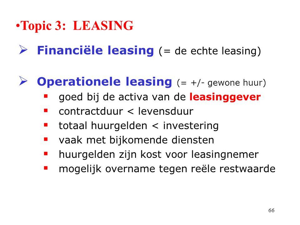 66  Financiële leasing (= de echte leasing)  Operationele leasing (= +/- gewone huur)  goed bij de activa van de leasinggever  contractduur < leve