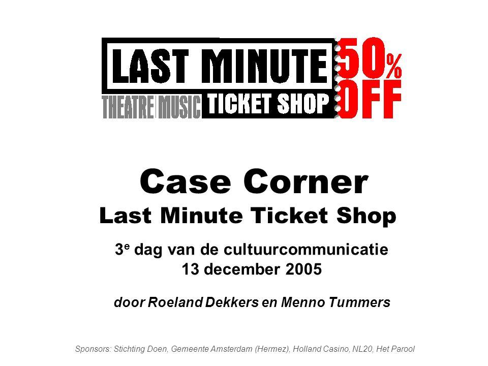 Case Corner Last Minute Ticket Shop 3 e dag van de cultuurcommunicatie 13 december 2005 door Roeland Dekkers en Menno Tummers Sponsors: Stichting Doen, Gemeente Amsterdam (Hermez), Holland Casino, NL20, Het Parool