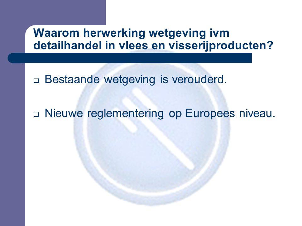 Waarom herwerking wetgeving ivm detailhandel in vlees en visserijproducten?  Bestaande wetgeving is verouderd.  Nieuwe reglementering op Europees ni