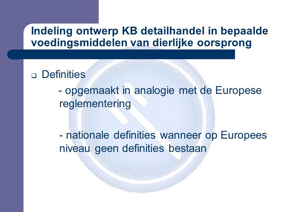Indeling ontwerp KB detailhandel in bepaalde voedingsmiddelen van dierlijke oorsprong  Definities - opgemaakt in analogie met de Europese reglementering - nationale definities wanneer op Europees niveau geen definities bestaan
