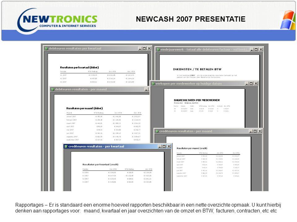 NEWCASH 2007 PRESENTATIE Rapportages – Er is standaard een enorme hoeveel rapporten beschikbaar in een nette overzichte opmaak. U kunt hierbij denken