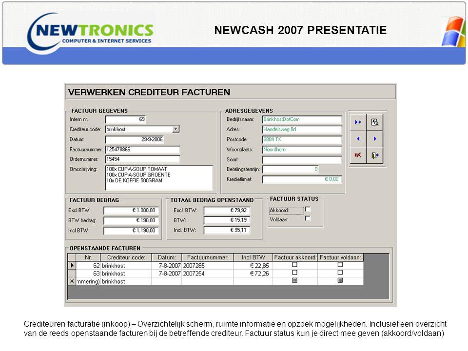 NEWCASH 2007 PRESENTATIE Crediteuren facturatie (inkoop) – Overzichtelijk scherm, ruimte informatie en opzoek mogelijkheden. Inclusief een overzicht v