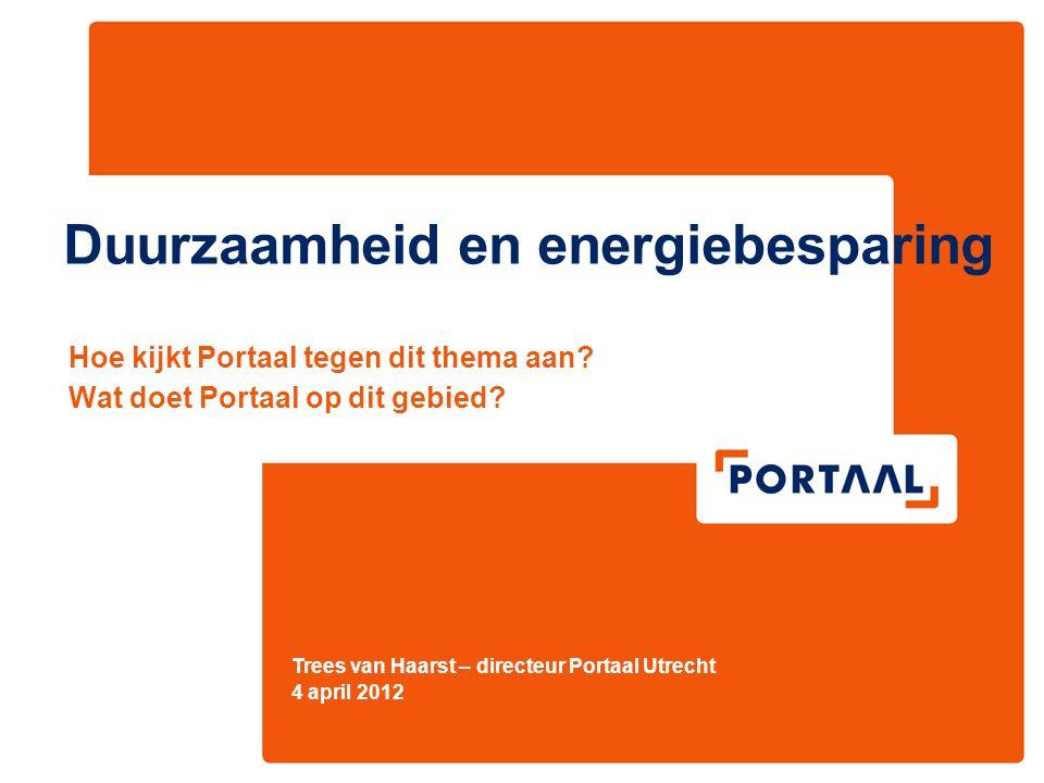 Trees van Haarst – directeur Portaal Utrecht 4 april 2012 Duurzaamheid en energiebesparing Hoe kijkt Portaal tegen dit thema aan? Wat doet Portaal op
