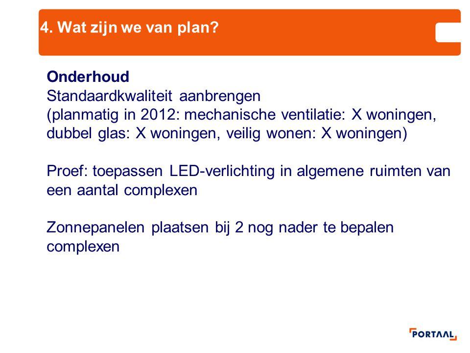 4. Wat zijn we van plan? Onderhoud Standaardkwaliteit aanbrengen (planmatig in 2012: mechanische ventilatie: X woningen, dubbel glas: X woningen, veil