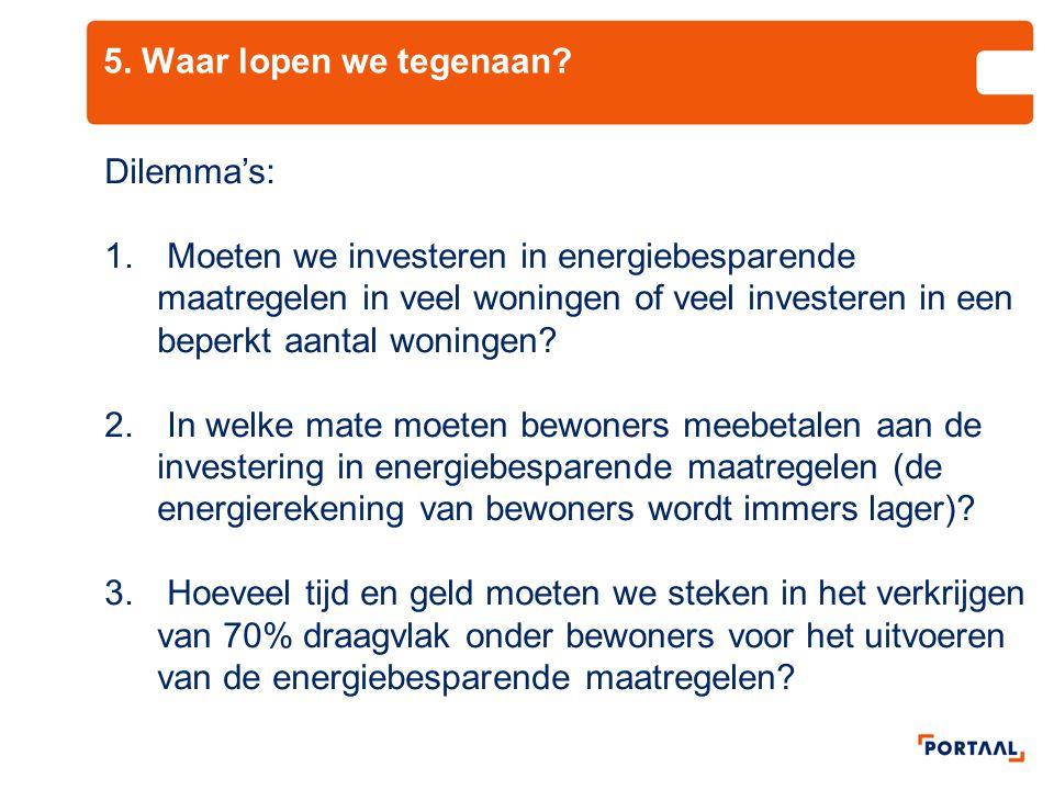 5. Waar lopen we tegenaan? Dilemma's: 1. Moeten we investeren in energiebesparende maatregelen in veel woningen of veel investeren in een beperkt aant