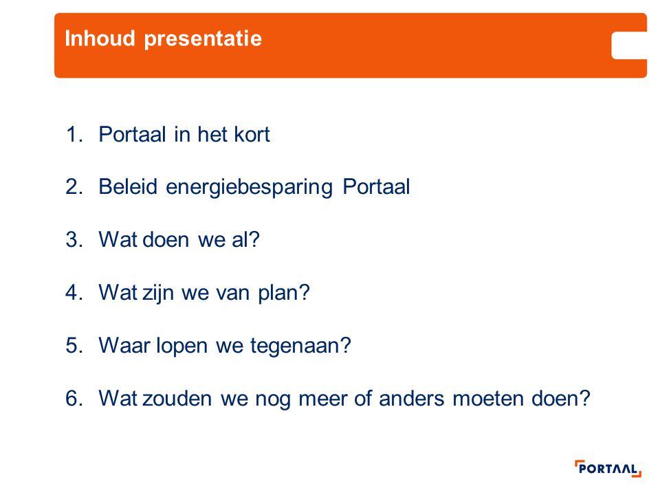Inhoud presentatie 1.Portaal in het kort 2.Beleid energiebesparing Portaal 3.Wat doen we al? 4.Wat zijn we van plan? 5.Waar lopen we tegenaan? 6.Wat z