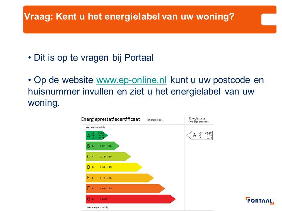 Vraag: Kent u het energielabel van uw woning? • Dit is op te vragen bij Portaal • Op de website www.ep-online.nl kunt u uw postcode en huisnummer invu