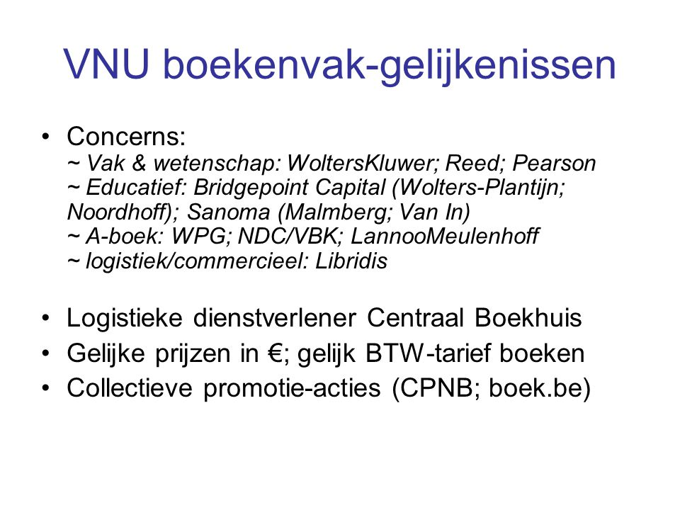 VNU boekenvak-gelijkenissen •Concerns: ~ Vak & wetenschap: WoltersKluwer; Reed; Pearson ~ Educatief: Bridgepoint Capital (Wolters-Plantijn; Noordhoff); Sanoma (Malmberg; Van In) ~ A-boek: WPG; NDC/VBK; LannooMeulenhoff ~ logistiek/commercieel: Libridis •Logistieke dienstverlener Centraal Boekhuis •Gelijke prijzen in €; gelijk BTW-tarief boeken •Collectieve promotie-acties (CPNB; boek.be)