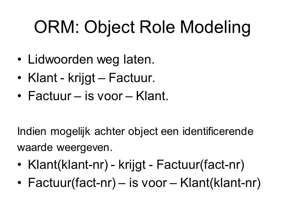 ORM: Object Role Modeling •Lidwoorden weg laten. •Klant - krijgt – Factuur. •Factuur – is voor – Klant. Indien mogelijk achter object een identificere