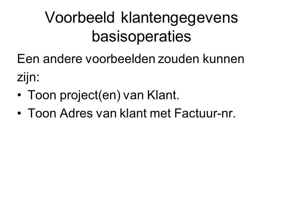 Voorbeeld klantengegevens basisoperaties Een andere voorbeelden zouden kunnen zijn: •Toon project(en) van Klant. •Toon Adres van klant met Factuur-nr.