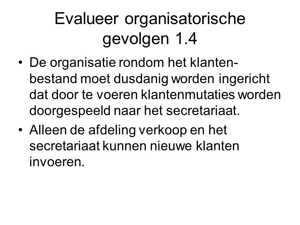 Evalueer organisatorische gevolgen 1.4 •De organisatie rondom het klanten- bestand moet dusdanig worden ingericht dat door te voeren klantenmutaties w