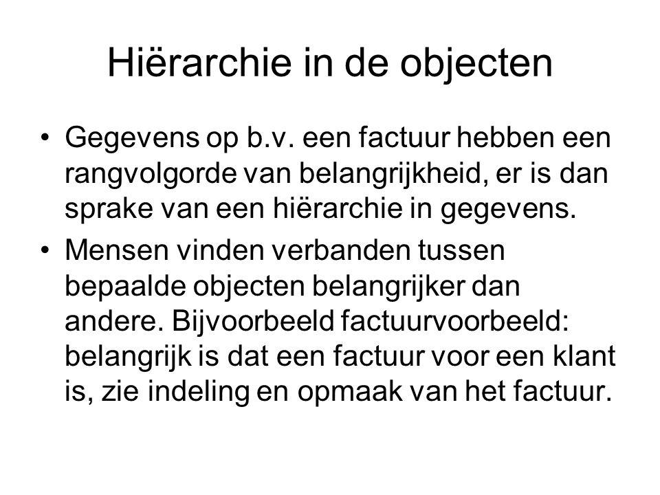 Hiërarchie in de objecten •Gegevens op b.v. een factuur hebben een rangvolgorde van belangrijkheid, er is dan sprake van een hiërarchie in gegevens. •