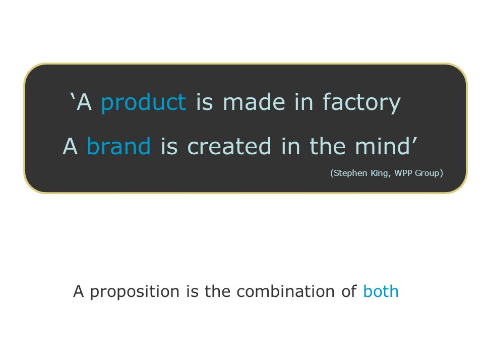 'A product is made in factory A brand is created in the mind' (Stephen King, WPP Group) A proposition is the combination of both