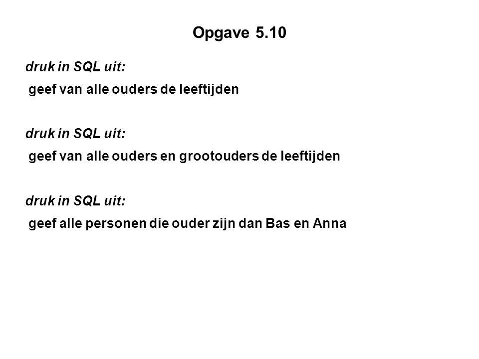 Opgave 5.10 druk in SQL uit: geef van alle ouders de leeftijden druk in SQL uit: geef van alle ouders en grootouders de leeftijden druk in SQL uit: geef alle personen die ouder zijn dan Bas en Anna