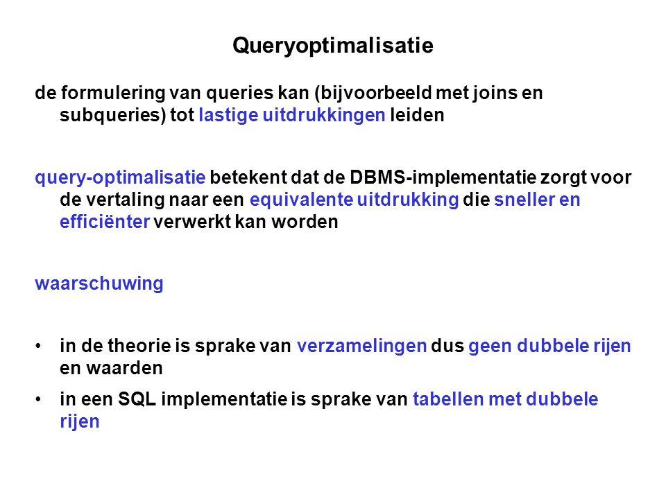 Queryoptimalisatie de formulering van queries kan (bijvoorbeeld met joins en subqueries) tot lastige uitdrukkingen leiden query-optimalisatie betekent dat de DBMS-implementatie zorgt voor de vertaling naar een equivalente uitdrukking die sneller en efficiënter verwerkt kan worden waarschuwing • in de theorie is sprake van verzamelingen dus geen dubbele rijen en waarden • in een SQL implementatie is sprake van tabellen met dubbele rijen