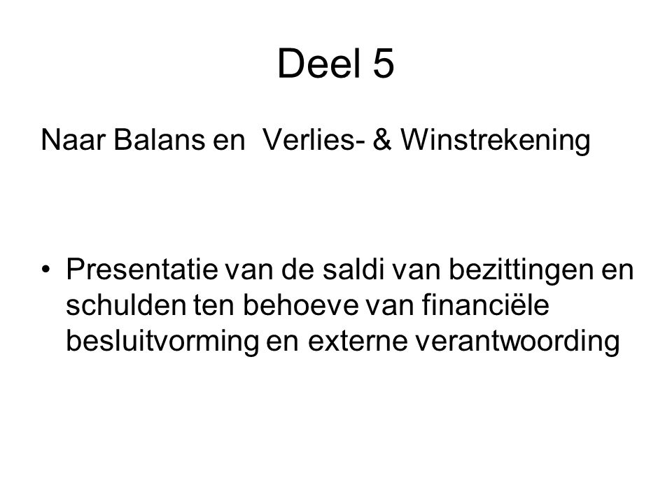 Deel 5 Naar Balans en Verlies- & Winstrekening •Presentatie van de saldi van bezittingen en schulden ten behoeve van financiële besluitvorming en externe verantwoording