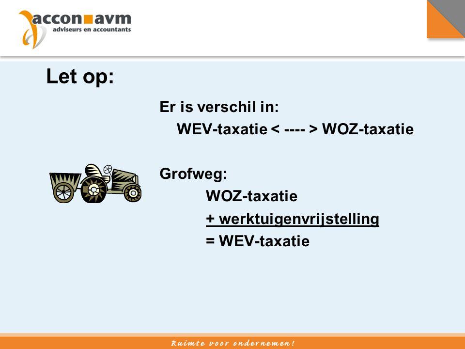 Let op: Er is verschil in: WEV-taxatie WOZ-taxatie Grofweg: WOZ-taxatie + werktuigenvrijstelling = WEV-taxatie