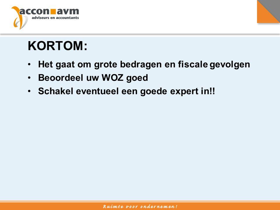 KORTOM: •Het gaat om grote bedragen en fiscale gevolgen •Beoordeel uw WOZ goed •Schakel eventueel een goede expert in!!