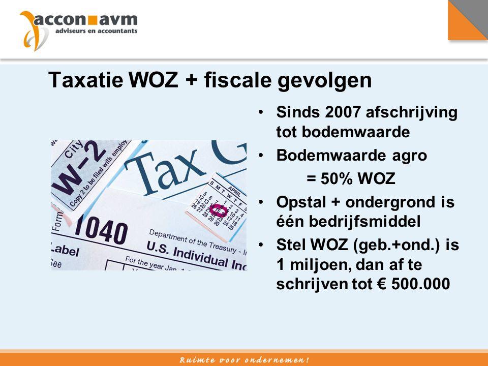 Taxatie WOZ + fiscale gevolgen •Sinds 2007 afschrijving tot bodemwaarde •Bodemwaarde agro = 50% WOZ •Opstal + ondergrond is één bedrijfsmiddel •Stel W