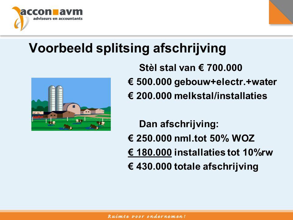 Voorbeeld splitsing afschrijving Stèl stal van € 700.000 € 500.000 gebouw+electr.+water € 200.000 melkstal/installaties Dan afschrijving: € 250.000 nm