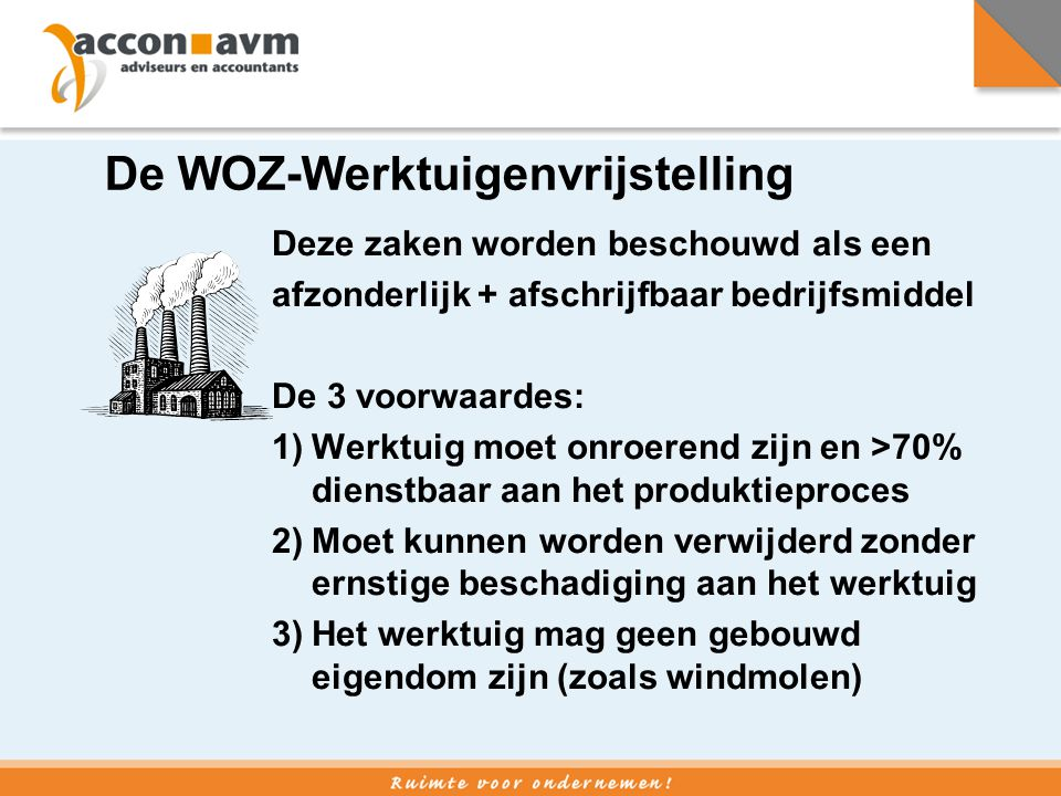 De WOZ-Werktuigenvrijstelling Deze zaken worden beschouwd als een afzonderlijk + afschrijfbaar bedrijfsmiddel De 3 voorwaardes: 1)Werktuig moet onroer