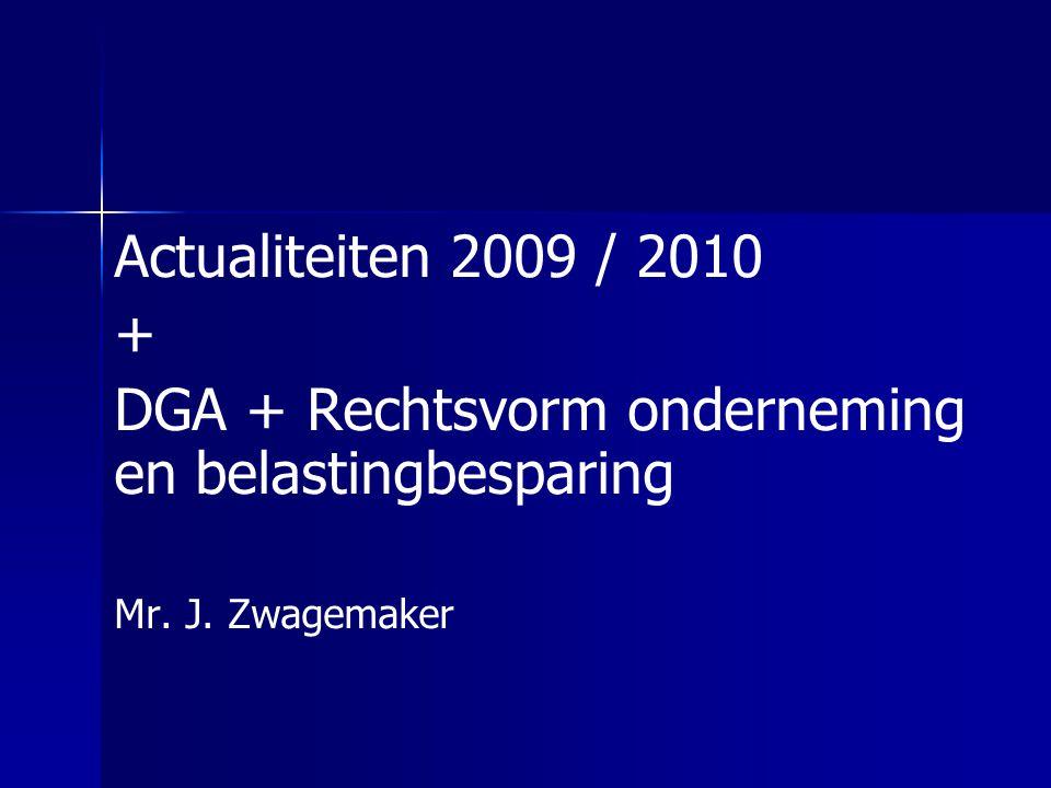 Actualiteiten 2009 / 2010 + DGA + Rechtsvorm onderneming en belastingbesparing Mr. J. Zwagemaker