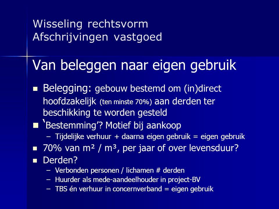 Wisseling rechtsvorm Afschrijvingen vastgoed Van beleggen naar eigen gebruik   Belegging: gebouw bestemd om (in)direct hoofdzakelijk (ten minste 70%