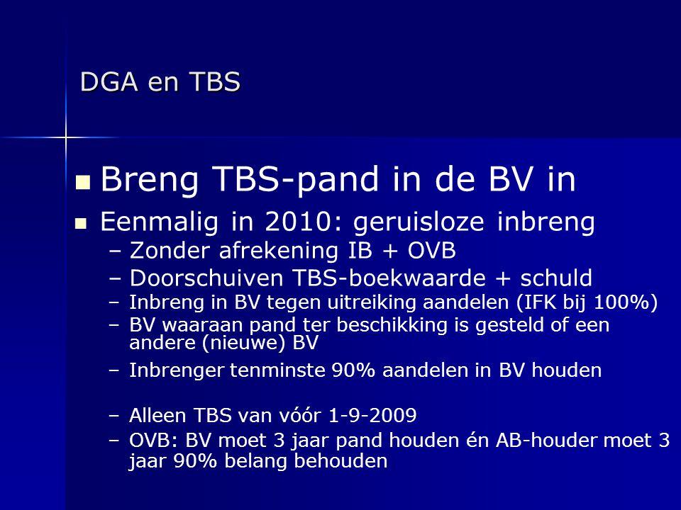 DGA en TBS   Breng TBS-pand in de BV in   Eenmalig in 2010: geruisloze inbreng – –Zonder afrekening IB + OVB – –Doorschuiven TBS-boekwaarde + schu