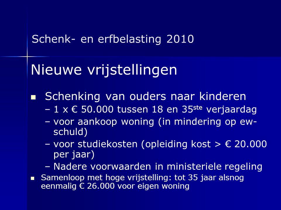 Schenk- en erfbelasting 2010 Nieuwe vrijstellingen   Schenking van ouders naar kinderen – –1 x € 50.000 tussen 18 en 35 ste verjaardag – –voor aanko