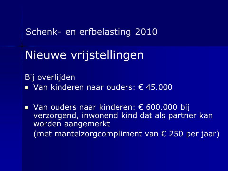 Schenk- en erfbelasting 2010 Nieuwe vrijstellingen Bij overlijden   Van kinderen naar ouders: € 45.000   Van ouders naar kinderen: € 600.000 bij v