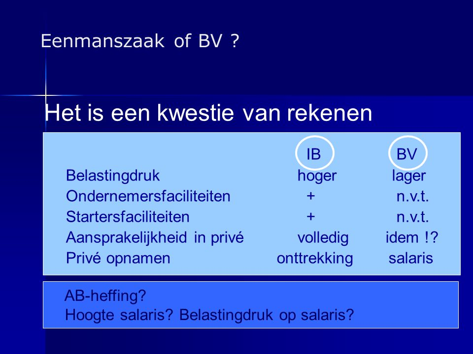 Eenmanszaak of BV ? IB BV Belastingdrukhogerlager Ondernemersfaciliteiten + n.v.t. Startersfaciliteiten + n.v.t. Aansprakelijkheid in privé volledig i