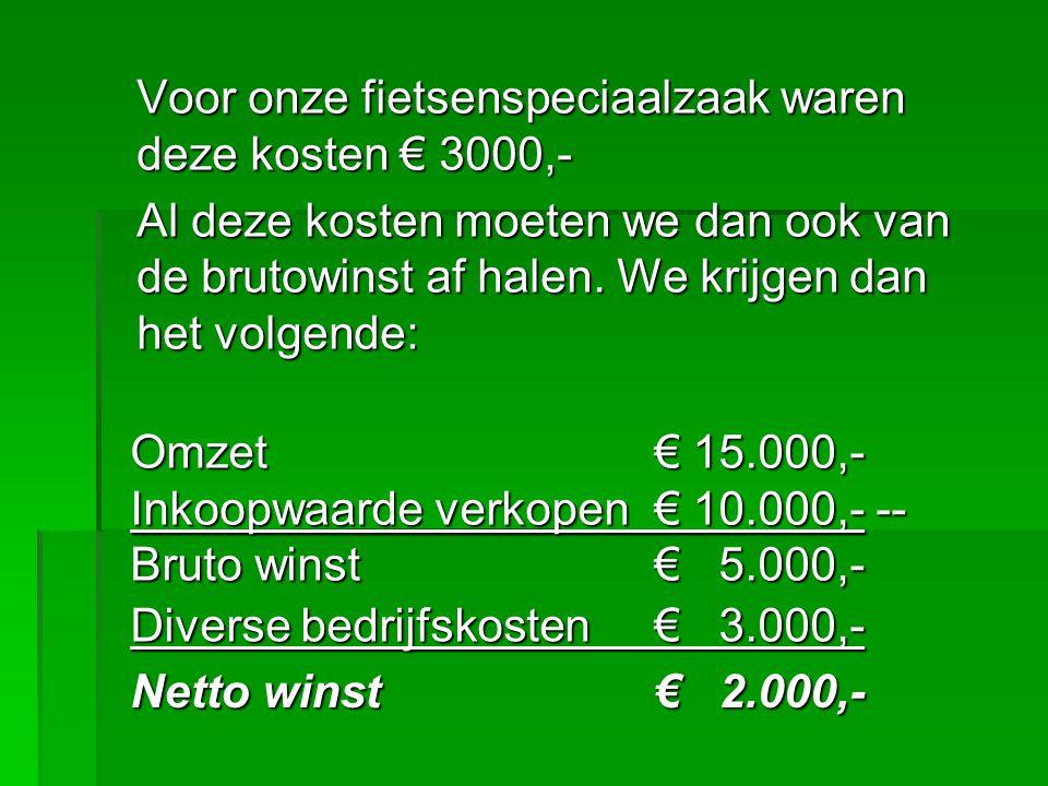 Voor onze fietsenspeciaalzaak waren deze kosten € 3000,- Al deze kosten moeten we dan ook van de brutowinst af halen. We krijgen dan het volgende: Omz