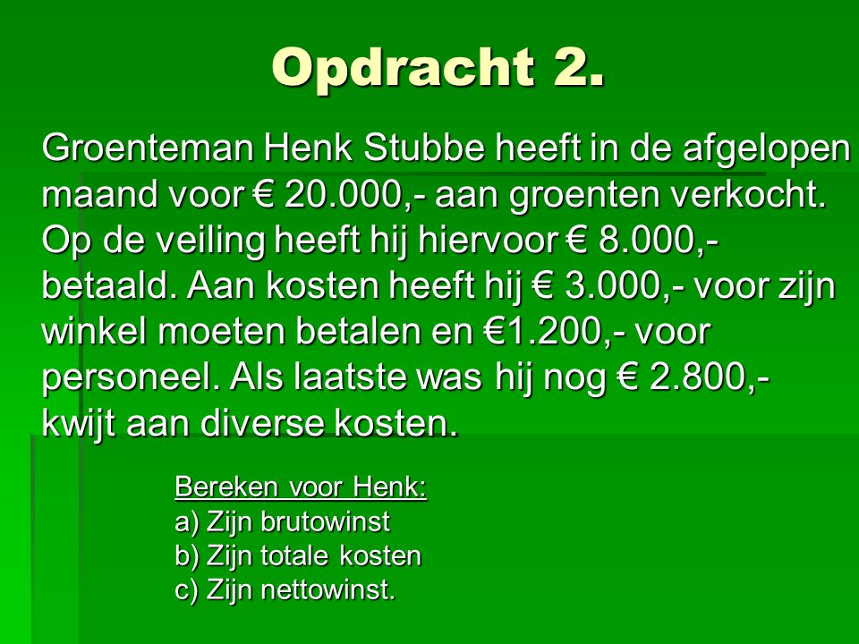 Opdracht 2. Groenteman Henk Stubbe heeft in de afgelopen maand voor € 20.000,- aan groenten verkocht. Op de veiling heeft hij hiervoor € 8.000,- betaa