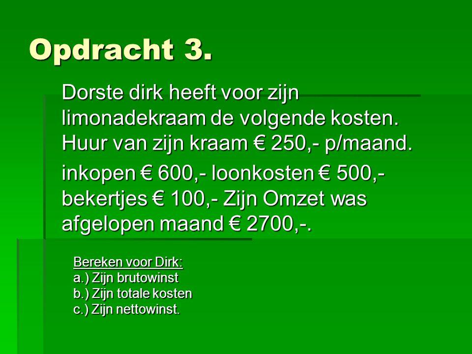 Opdracht 3. Dorste dirk heeft voor zijn limonadekraam de volgende kosten. Huur van zijn kraam € 250,- p/maand. inkopen € 600,- loonkosten € 500,- beke