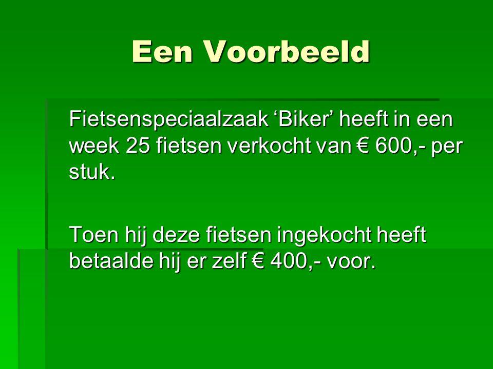 Een Voorbeeld Fietsenspeciaalzaak 'Biker' heeft in een week 25 fietsen verkocht van € 600,- per stuk. Toen hij deze fietsen ingekocht heeft betaalde h