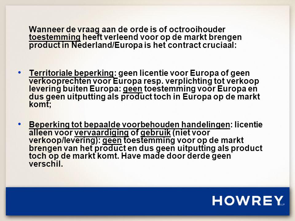 Wanneer de vraag aan de orde is of octrooihouder toestemming heeft verleend voor op de markt brengen product in Nederland/Europa is het contract cruciaal: • Territoriale beperking: geen licentie voor Europa of geen verkooprechten voor Europa resp.
