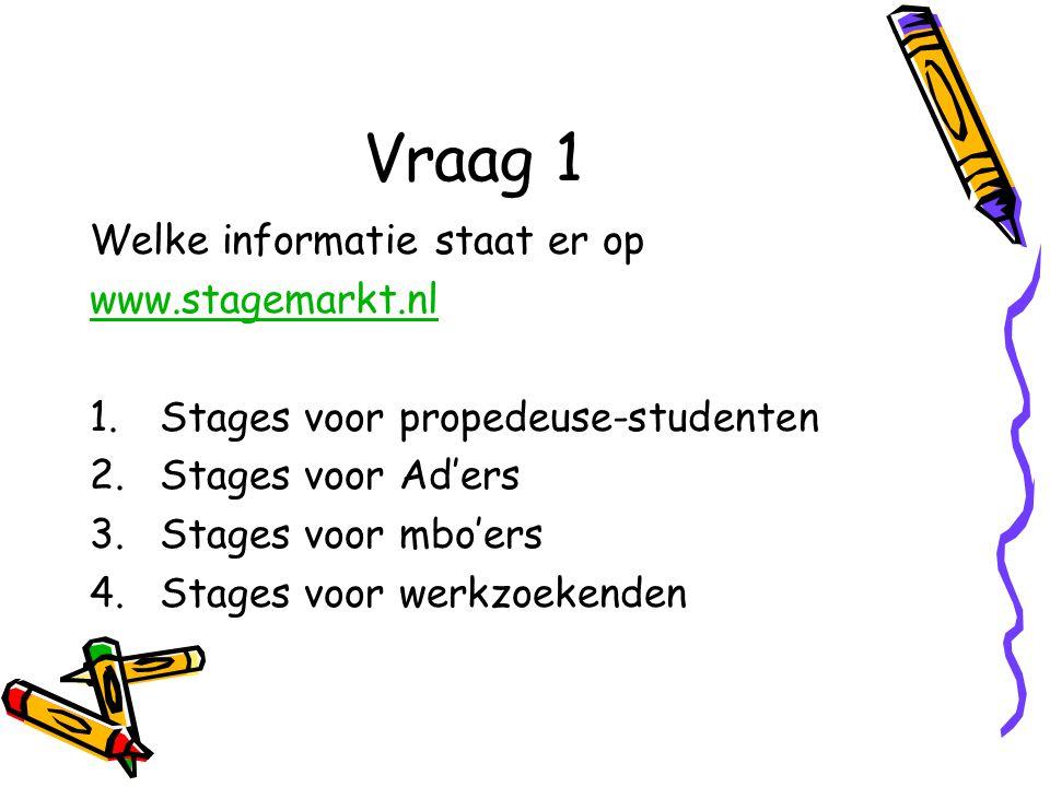 Vraag 1 Welke informatie staat er op www.stagemarkt.nl 1.Stages voor propedeuse-studenten 2.Stages voor Ad'ers 3.Stages voor mbo'ers 4.Stages voor werkzoekenden