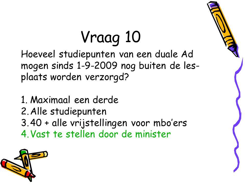 Vraag 10 Hoeveel studiepunten van een duale Ad mogen sinds 1-9-2009 nog buiten de les- plaats worden verzorgd.