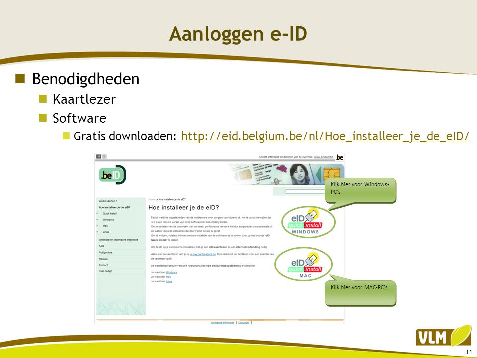 Aanloggen e-ID  Benodigdheden  Kaartlezer  Software  Gratis downloaden: http://eid.belgium.be/nl/Hoe_installeer_je_de_eID/http://eid.belgium.be/nl/Hoe_installeer_je_de_eID/ 11 Klik hier voor Windows- PC's Klik hier voor MAC-PC's