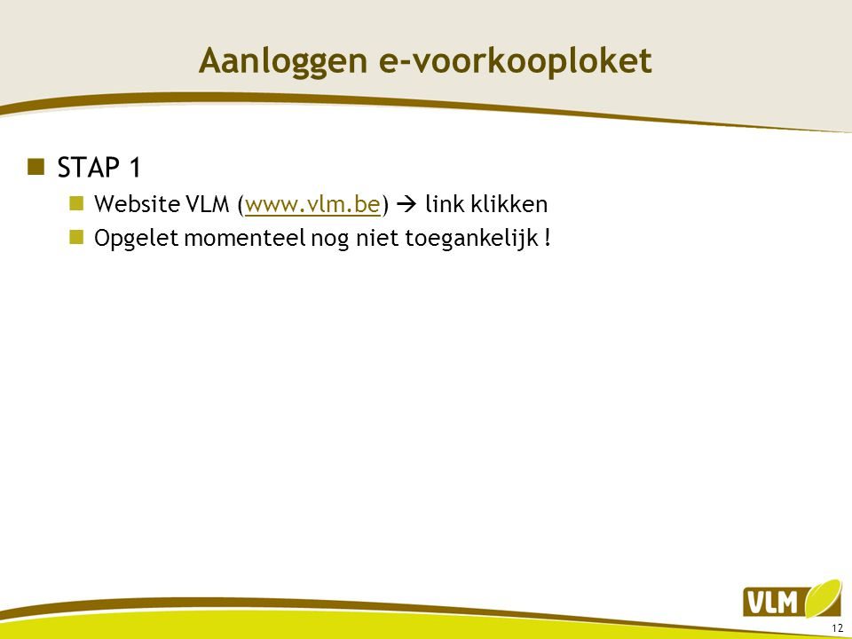 Aanloggen e-voorkooploket  STAP 1  Website VLM (www.vlm.be)  link klikkenwww.vlm.be  Opgelet momenteel nog niet toegankelijk ! 12
