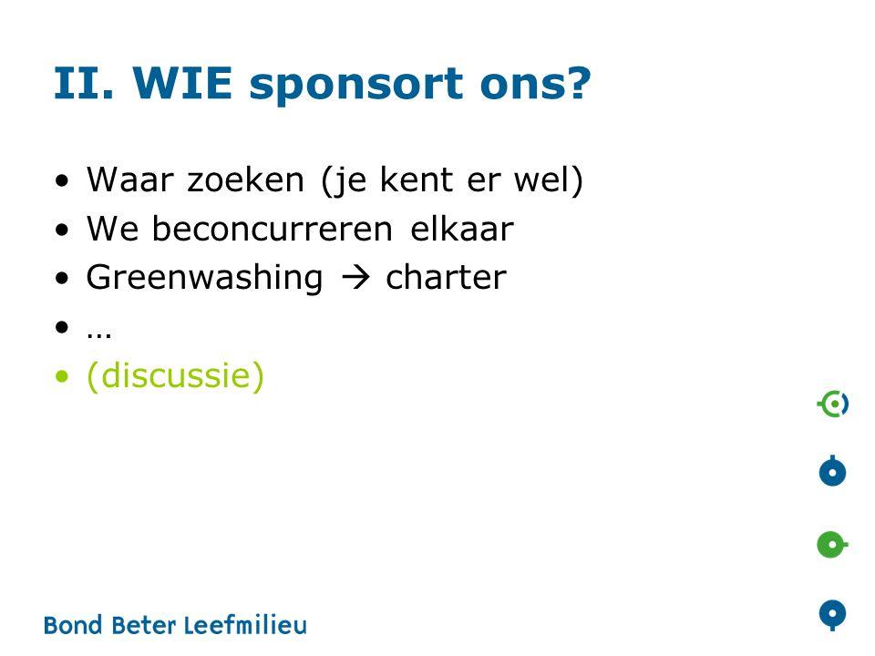 II. WIE sponsort ons? •Waar zoeken (je kent er wel) •We beconcurreren elkaar •Greenwashing  charter •… •(discussie)