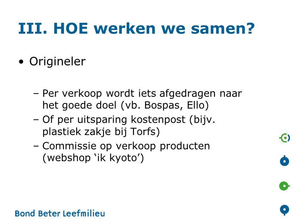 III. HOE werken we samen. •Origineler –Per verkoop wordt iets afgedragen naar het goede doel (vb.