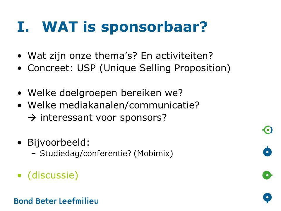 I.WAT is sponsorbaar? •Wat zijn onze thema's? En activiteiten? •Concreet: USP (Unique Selling Proposition) •Welke doelgroepen bereiken we? •Welke medi