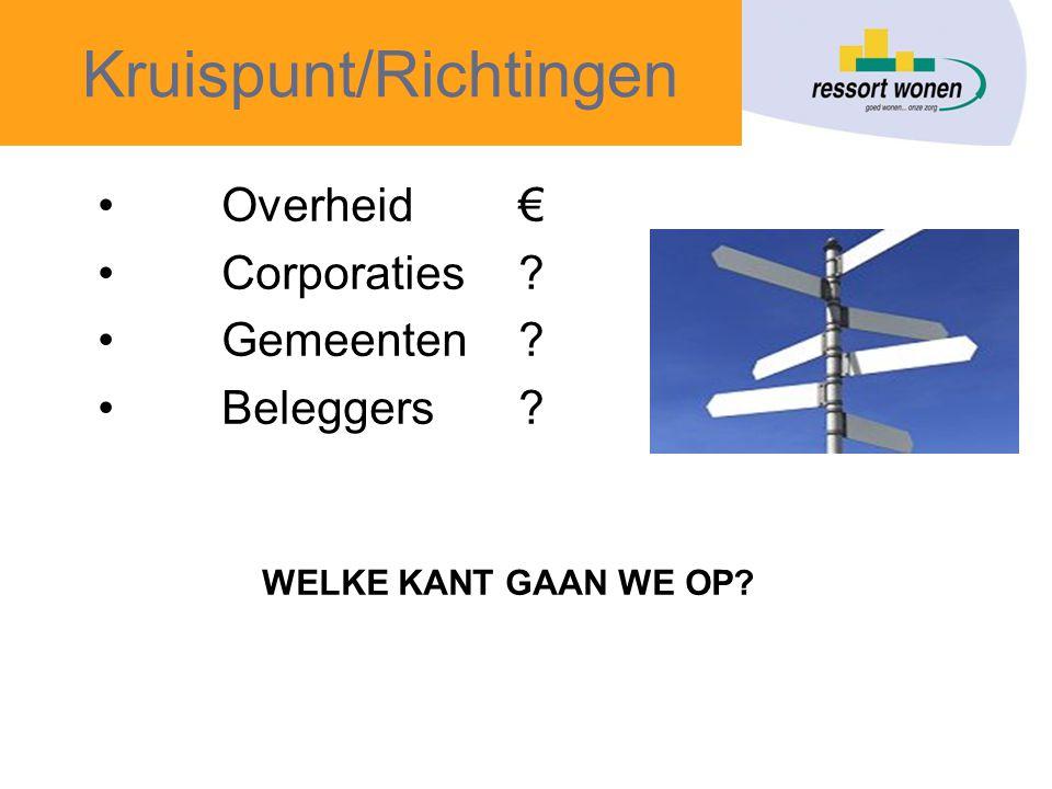 Kruispunt/Richtingen •Overheid € •Corporaties? •Gemeenten? •Beleggers? WELKE KANT GAAN WE OP?
