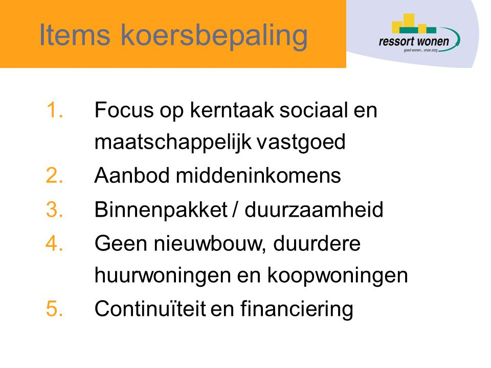 Items koersbepaling 1.Focus op kerntaak sociaal en maatschappelijk vastgoed 2.Aanbod middeninkomens 3.Binnenpakket / duurzaamheid 4.Geen nieuwbouw, duurdere huurwoningen en koopwoningen 5.Continuïteit en financiering