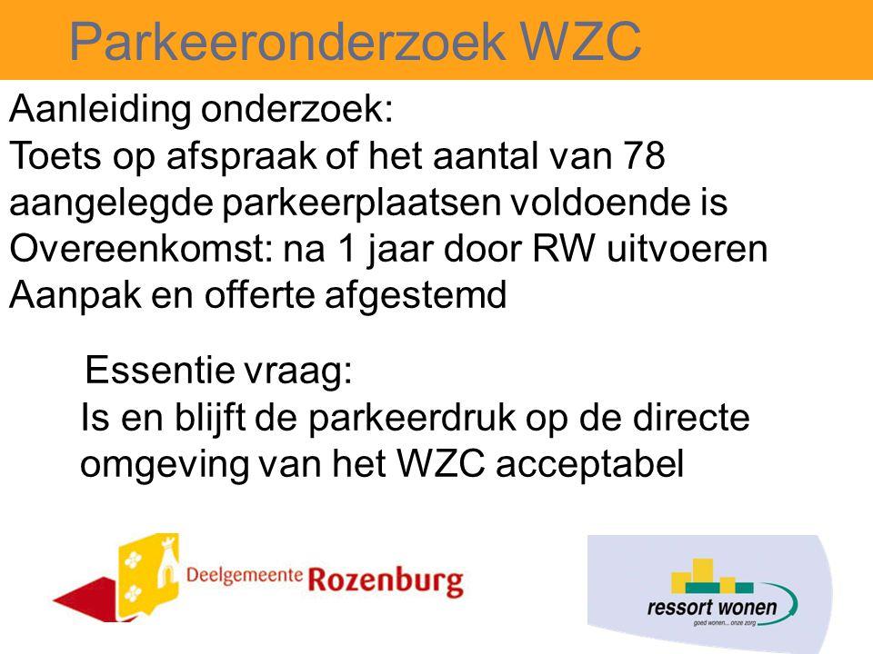 Parkeeronderzoek WZC Aanleiding onderzoek: Toets op afspraak of het aantal van 78 aangelegde parkeerplaatsen voldoende is Overeenkomst: na 1 jaar door RW uitvoeren Aanpak en offerte afgestemd Essentie vraag: Is en blijft de parkeerdruk op de directe omgeving van het WZC acceptabel